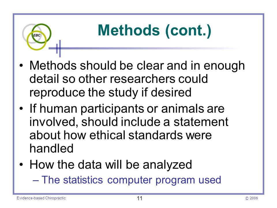 © 2006 Evidence-based Chiropractic 11 Methods (cont.) Methods should be clear and in enough detail so other researchers could reproduce the study if desired If human participants or animals are involved, should include a statement about how ethical standards were handled How the data will be analyzed –The statistics computer program used