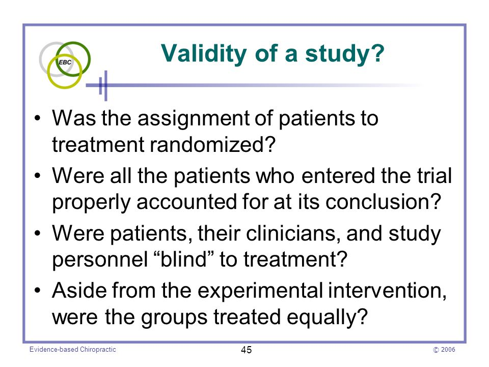 © 2006 Evidence-based Chiropractic 45 Validity of a study? Was the assignment of patients to treatment randomized? Were all the patients who entered t