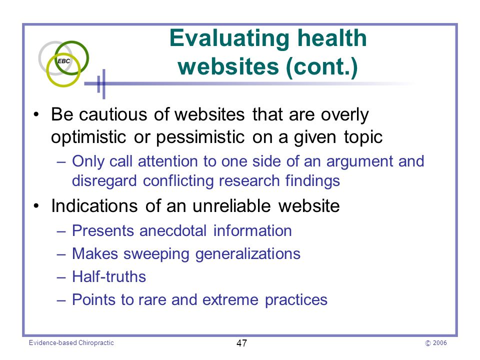 © 2006 Evidence-based Chiropractic 47 Evaluating health websites (cont.) Be cautious of websites that are overly optimistic or pessimistic on a given topic –Only call attention to one side of an argument and disregard conflicting research findings Indications of an unreliable website –Presents anecdotal information –Makes sweeping generalizations –Half-truths –Points to rare and extreme practices
