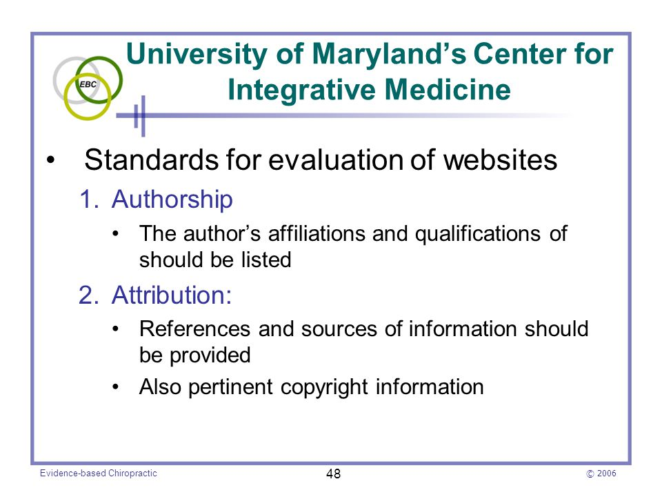 © 2006 Evidence-based Chiropractic 48 University of Maryland's Center for Integrative Medicine Standards for evaluation of websites 1.Authorship The author's affiliations and qualifications of should be listed 2.Attribution: References and sources of information should be provided Also pertinent copyright information