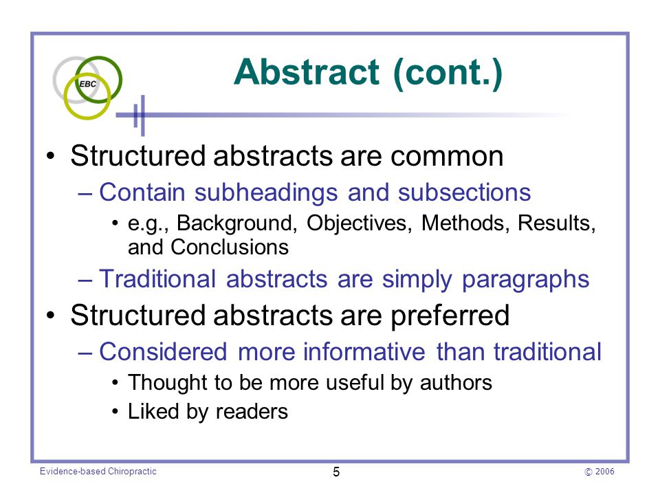 © 2006 Evidence-based Chiropractic 5 Abstract (cont.) Structured abstracts are common –Contain subheadings and subsections e.g., Background, Objectives, Methods, Results, and Conclusions –Traditional abstracts are simply paragraphs Structured abstracts are preferred –Considered more informative than traditional Thought to be more useful by authors Liked by readers