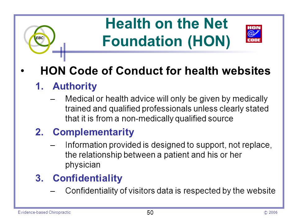 © 2006 Evidence-based Chiropractic 50 Health on the Net Foundation (HON) HON Code of Conduct for health websites 1.Authority –Medical or health advice will only be given by medically trained and qualified professionals unless clearly stated that it is from a non-medically qualified source 2.Complementarity –Information provided is designed to support, not replace, the relationship between a patient and his or her physician 3.Confidentiality –Confidentiality of visitors data is respected by the website