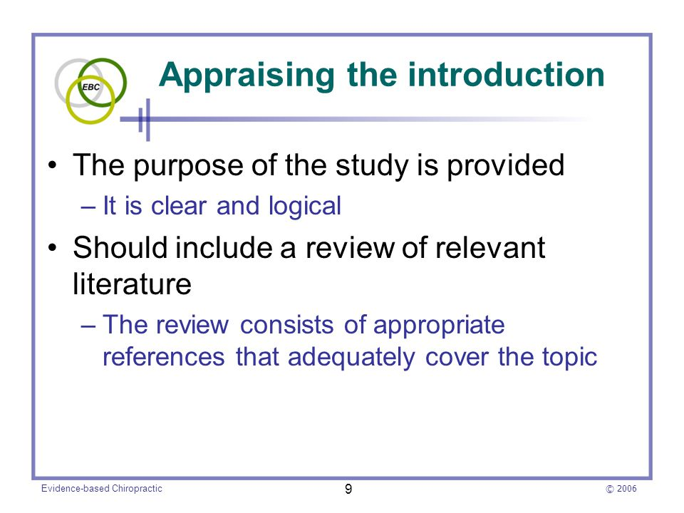 © 2006 Evidence-based Chiropractic 9 Appraising the introduction The purpose of the study is provided –It is clear and logical Should include a review of relevant literature –The review consists of appropriate references that adequately cover the topic