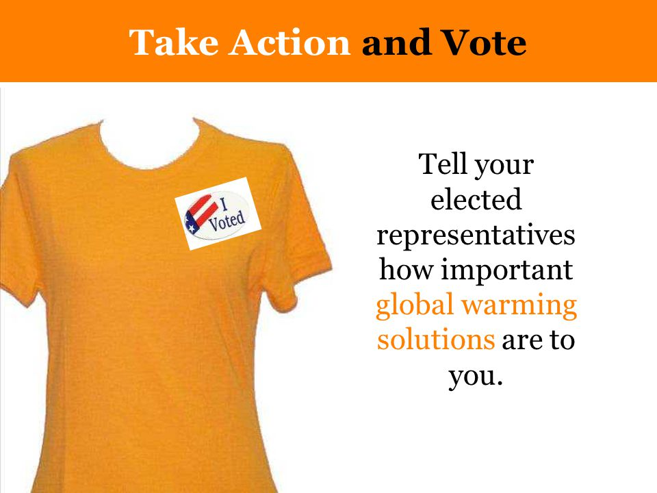 Take Action and Vote Tell your elected representatives how important global warming solutions are to you.