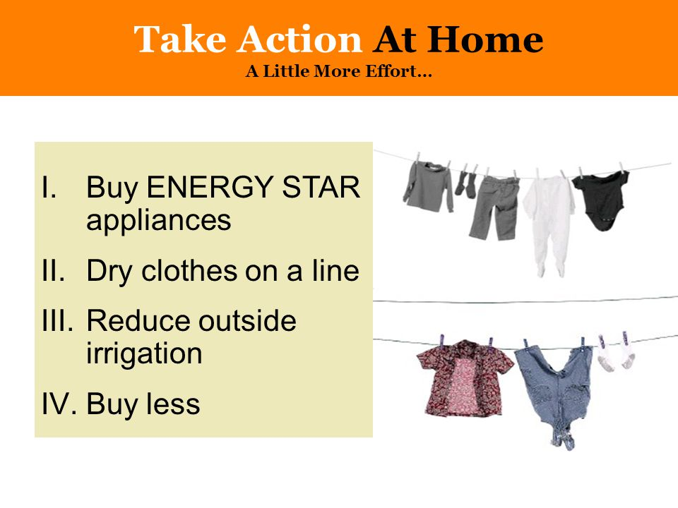 Take Action At Home A Little More Effort… I.Buy ENERGY STAR appliances II.Dry clothes on a line III.Reduce outside irrigation IV.Buy less