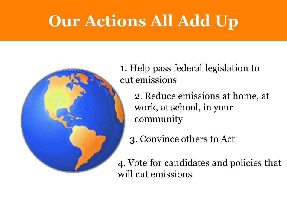 Our Actions All Add Up 1. Help pass federal legislation to cut emissions 3.