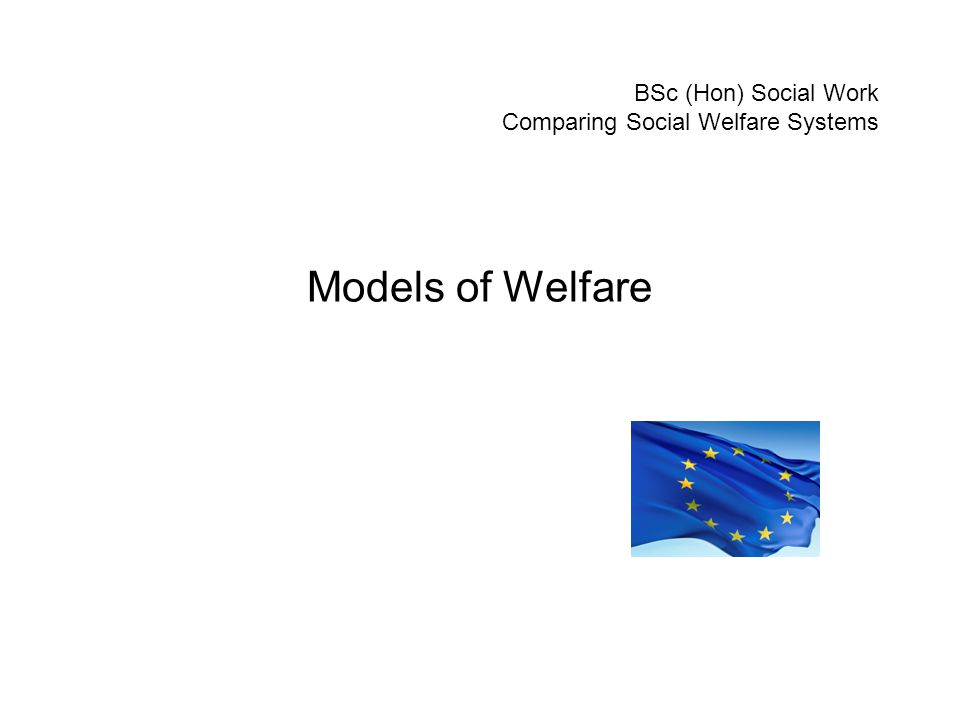 BSc (Hon) Social Work Comparing Social Welfare Systems Models of Welfare