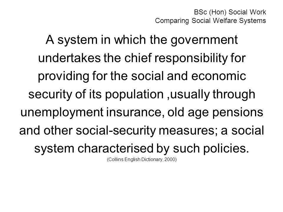 BSc (Hon) Social Work Comparing Social Welfare Systems A system in which the government undertakes the chief responsibility for providing for the soci
