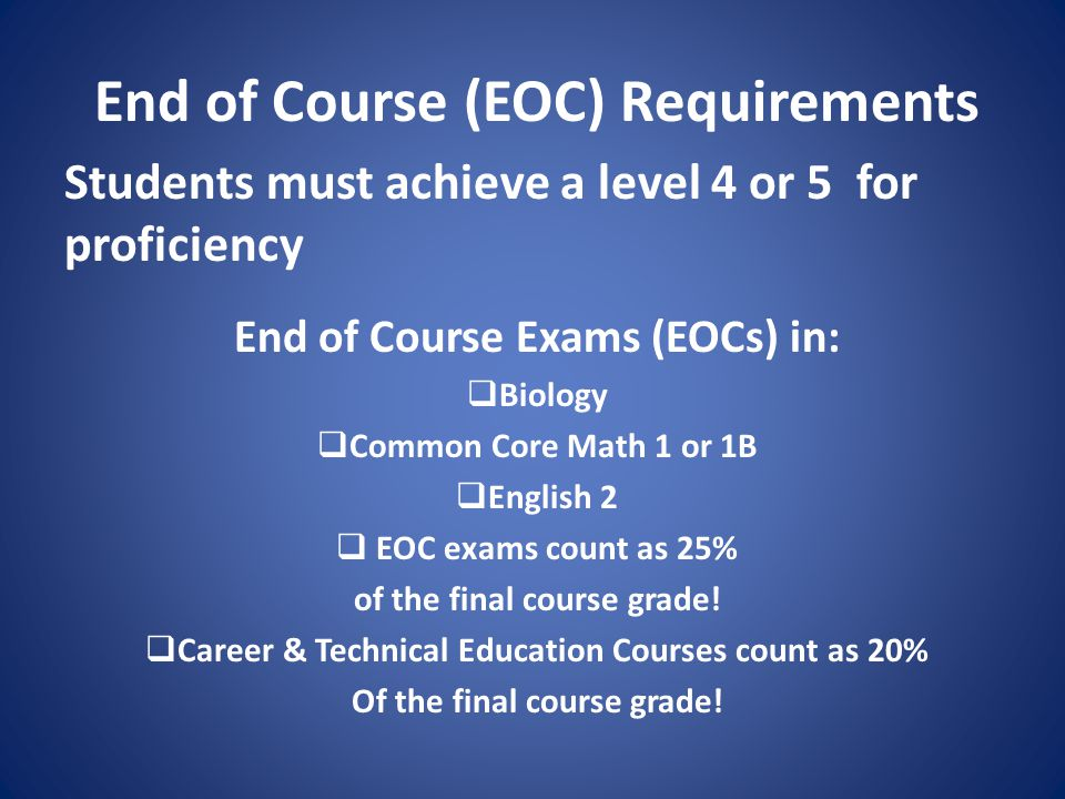 End of Course (EOC) Requirements Students must achieve a level 4 or 5 for proficiency End of Course Exams (EOCs) in:  Biology  Common Core Math 1 or 1B  English 2  EOC exams count as 25% of the final course grade.