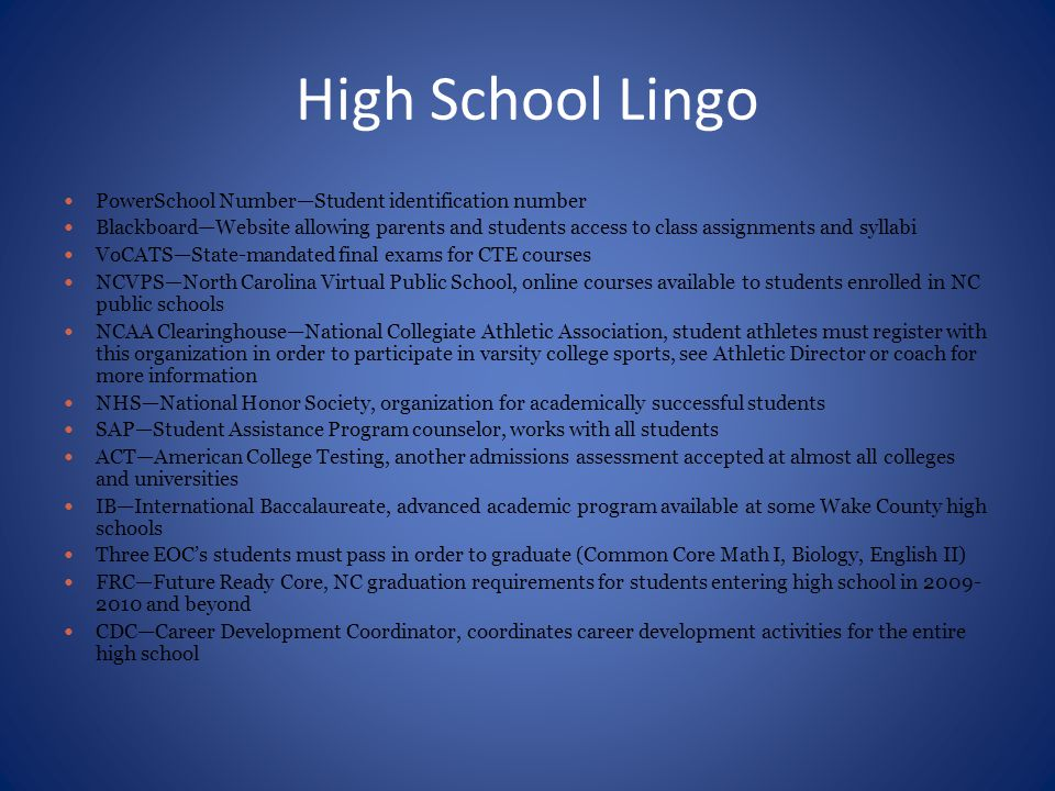 High School Lingo PowerSchool Number—Student identification number Blackboard—Website allowing parents and students access to class assignments and syllabi VoCATS—State-mandated final exams for CTE courses NCVPS—North Carolina Virtual Public School, online courses available to students enrolled in NC public schools NCAA Clearinghouse—National Collegiate Athletic Association, student athletes must register with this organization in order to participate in varsity college sports, see Athletic Director or coach for more information NHS—National Honor Society, organization for academically successful students SAP—Student Assistance Program counselor, works with all students ACT—American College Testing, another admissions assessment accepted at almost all colleges and universities IB—International Baccalaureate, advanced academic program available at some Wake County high schools Three EOC's students must pass in order to graduate (Common Core Math I, Biology, English II) FRC—Future Ready Core, NC graduation requirements for students entering high school in 2009- 2010 and beyond CDC—Career Development Coordinator, coordinates career development activities for the entire high school
