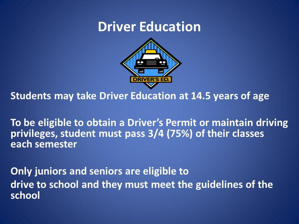 Driver Education Students may take Driver Education at 14.5 years of age To be eligible to obtain a Driver's Permit or maintain driving privileges, student must pass 3/4 (75%) of their classes each semester Only juniors and seniors are eligible to drive to school and they must meet the guidelines of the school