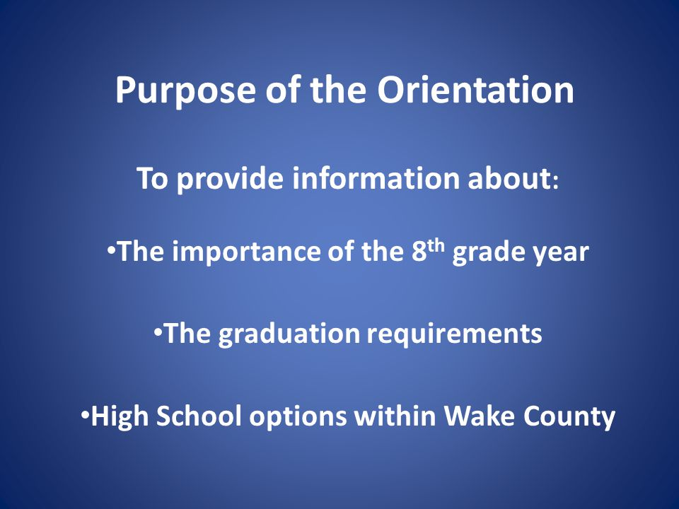 Purpose of the Orientation To provide information about : The importance of the 8 th grade year The graduation requirements High School options within Wake County
