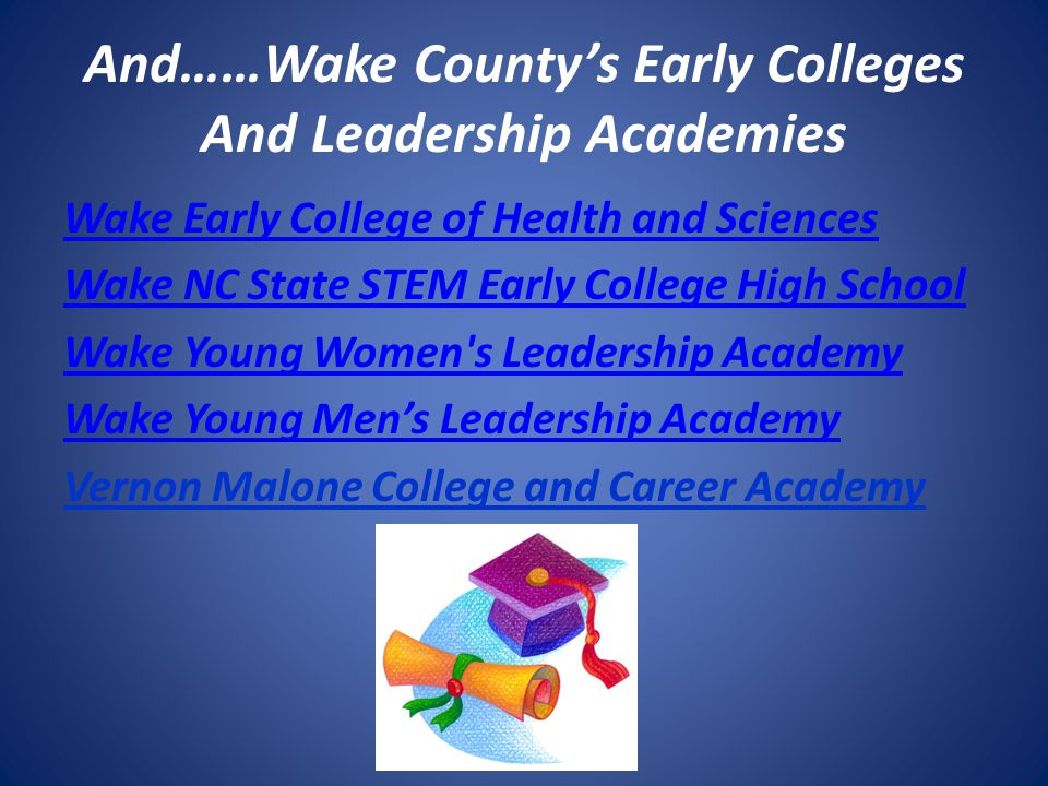 And……Wake County's Early Colleges And Leadership Academies Wake Early College of Health and Sciences Wake NC State STEM Early College High School Wake Young Women s Leadership Academy Wake Young Men's Leadership Academy Vernon Malone College and Career Academy