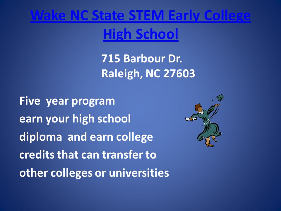 Wake NC State STEM Early College High School Five year program earn your high school diploma and earn college credits that can transfer to other colleges or universities 715 Barbour Dr.