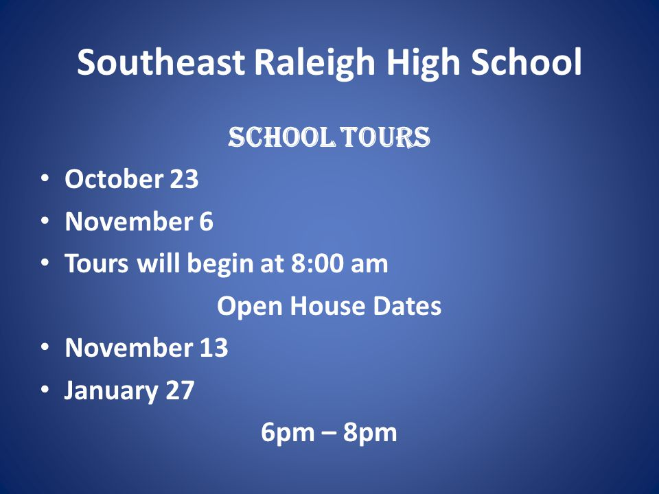 Southeast Raleigh High School School Tours October 23 November 6 Tours will begin at 8:00 am Open House Dates November 13 January 27 6pm – 8pm