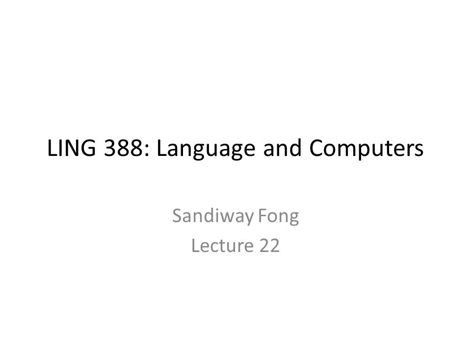 LING 388: Language and Computers Sandiway Fong Lecture 22