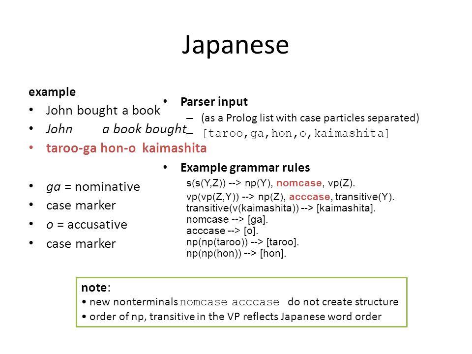 Japanese example John bought a book John a book bought taroo-ga hon-o kaimashita ga = nominative case marker o = accusative case marker Parser input – (as a Prolog list with case particles separated) – [taroo,ga,hon,o,kaimashita] Example grammar rules s(s(Y,Z)) --> np(Y), nomcase, vp(Z).