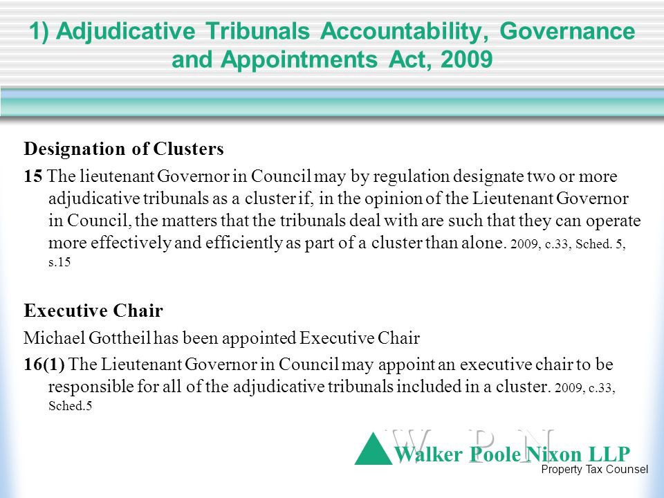 Walker Poole Nixon LLP Property Tax Counsel 1) Adjudicative Tribunals Accountability, Governance and Appointments Act, 2009 Designation of Clusters 15 The lieutenant Governor in Council may by regulation designate two or more adjudicative tribunals as a cluster if, in the opinion of the Lieutenant Governor in Council, the matters that the tribunals deal with are such that they can operate more effectively and efficiently as part of a cluster than alone.