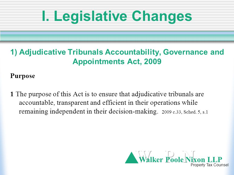 Walker Poole Nixon LLP Property Tax Counsel 1) Adjudicative Tribunals Accountability, Governance and Appointments Act, 2009 Adjudicative Tribunal members to be selected by competitive, merit-based process 14(1) The selection process for the appointment of members to an adjudicative tribunal shall be a competitive, merit based process and the criteria to be applied in assessing candidates shall include the following: 1.Experience, knowledge or training in the subject matter and legal issues dealt with by the tribunals 2.Aptitude for impartial adjudication 3.Aptitude for applying alternative adjudicative practices and procedures that may be set out in the tribunal's rules.