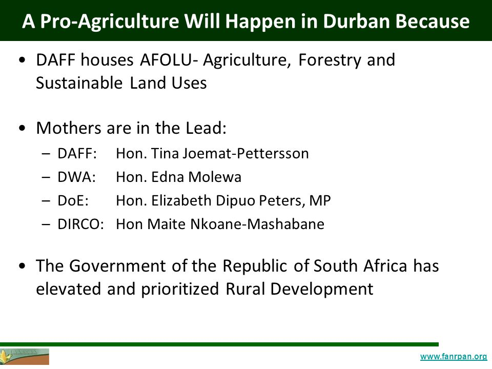 www.fanrpan.org A Pro-Agriculture Will Happen in Durban Because DAFF houses AFOLU- Agriculture, Forestry and Sustainable Land Uses Mothers are in the Lead: –DAFF: Hon.