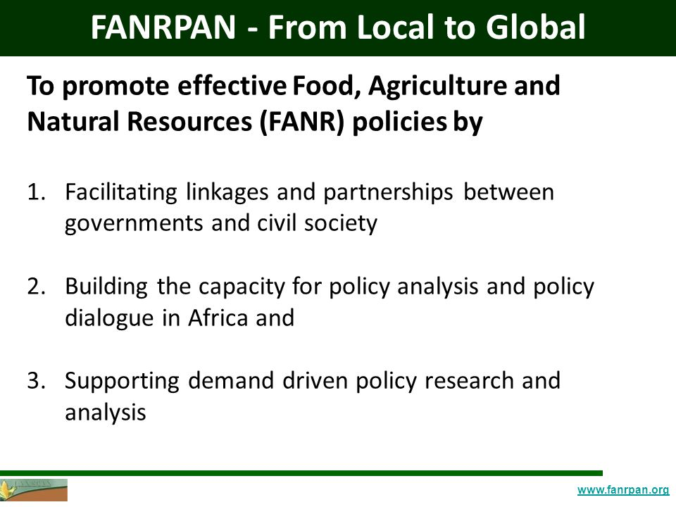 www.fanrpan.org FANRPAN - From Local to Global To promote effective Food, Agriculture and Natural Resources (FANR) policies by 1.Facilitating linkages and partnerships between governments and civil society 2.Building the capacity for policy analysis and policy dialogue in Africa and 3.Supporting demand driven policy research and analysis