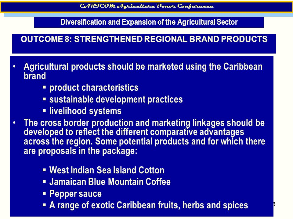 13 OUTCOME 8: STRENGTHENED REGIONAL BRAND PRODUCTS Agricultural products should be marketed using the Caribbean brand  product characteristics  sust