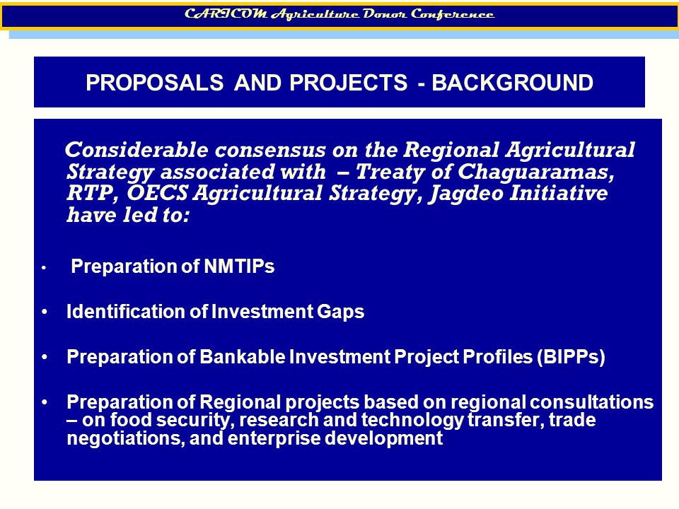 15 PROPOSALS AND PROJECTS - BACKGROUND Considerable consensus on the Regional Agricultural Strategy associated with – Treaty of Chaguaramas, RTP, OECS Agricultural Strategy, Jagdeo Initiative have led to: Preparation of NMTIPs Identification of Investment Gaps Preparation of Bankable Investment Project Profiles (BIPPs) Preparation of Regional projects based on regional consultations – on food security, research and technology transfer, trade negotiations, and enterprise development CARICOM Agriculture Donor Conference