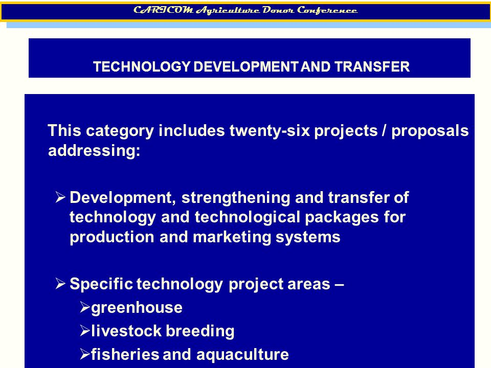 19 TECHNOLOGY DEVELOPMENT AND TRANSFER This category includes twenty-six projects / proposals addressing:  Development, strengthening and transfer of technology and technological packages for production and marketing systems  Specific technology project areas –  greenhouse  livestock breeding  fisheries and aquaculture CARICOM Agriculture Donor Conference