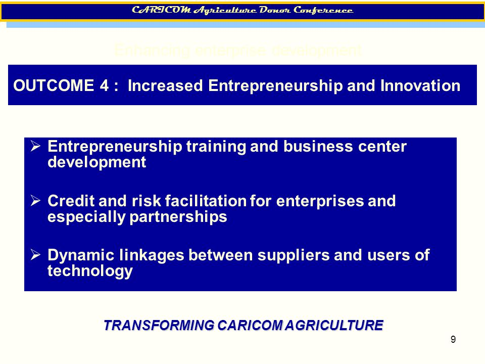 9 OUTCOME 4 : Increased Entrepreneurship and Innovation  Entrepreneurship training and business center development  Credit and risk facilitation for enterprises and especially partnerships  Dynamic linkages between suppliers and users of technology CARICOM Agriculture Donor Conference Enhancing enterprise development TRANSFORMING CARICOM AGRICULTURE