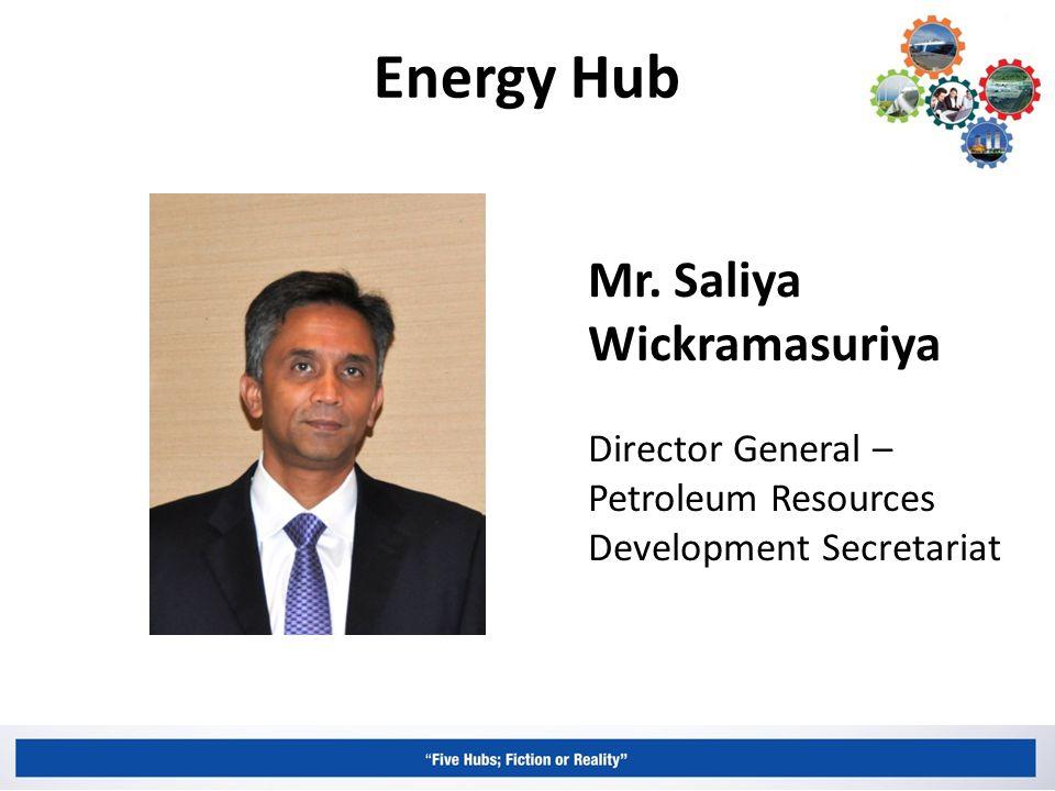 Energy Hub Mr. Saliya Wickramasuriya Director General – Petroleum Resources Development Secretariat