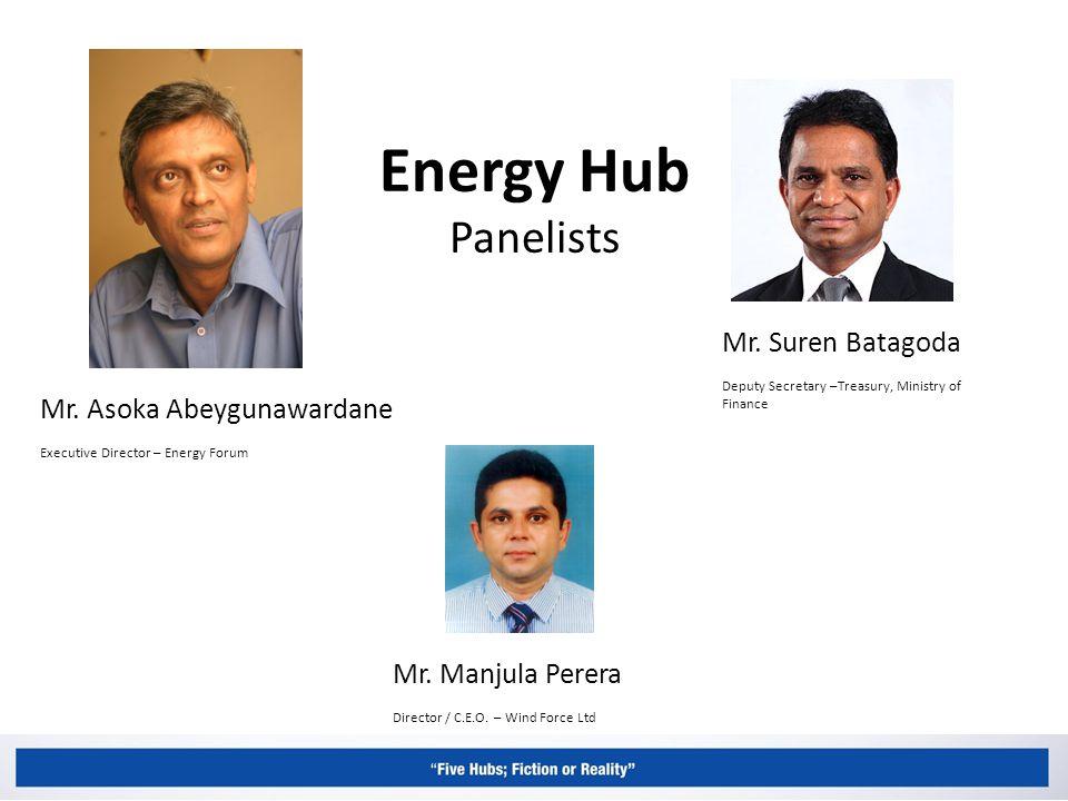 Energy Hub Panelists Mr. Asoka Abeygunawardane Executive Director – Energy Forum Mr.