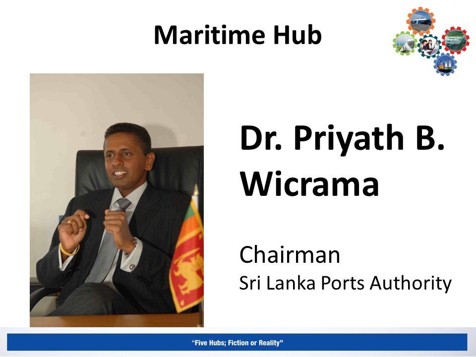 Maritime Hub Dr. Priyath B. Wicrama Chairman Sri Lanka Ports Authority