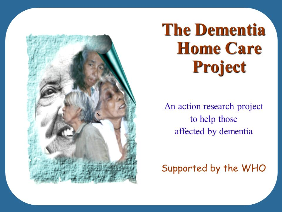 The Dementia Home Care Project An action research project to help those affected by dementia Supported by the WHO