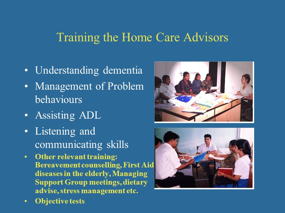 Training the Home Care Advisors Understanding dementia Management of Problem behaviours Assisting ADL Listening and communicating skills Other relevant training: Bereavement counselling, First Aid, diseases in the elderly, Managing Support Group meetings, dietary advise, stress management etc.