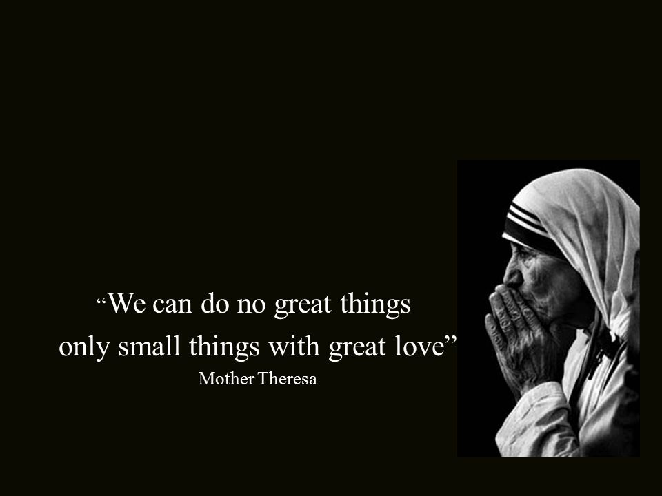 We can do no great things only small things with great love . Mother Theresa