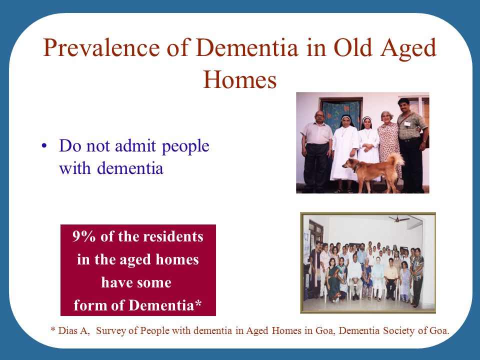Prevalence of Dementia in Old Aged Homes Do not admit people with dementia 9% of the residents in the aged homes have some form of Dementia* * Dias A, Survey of People with dementia in Aged Homes in Goa, Dementia Society of Goa.