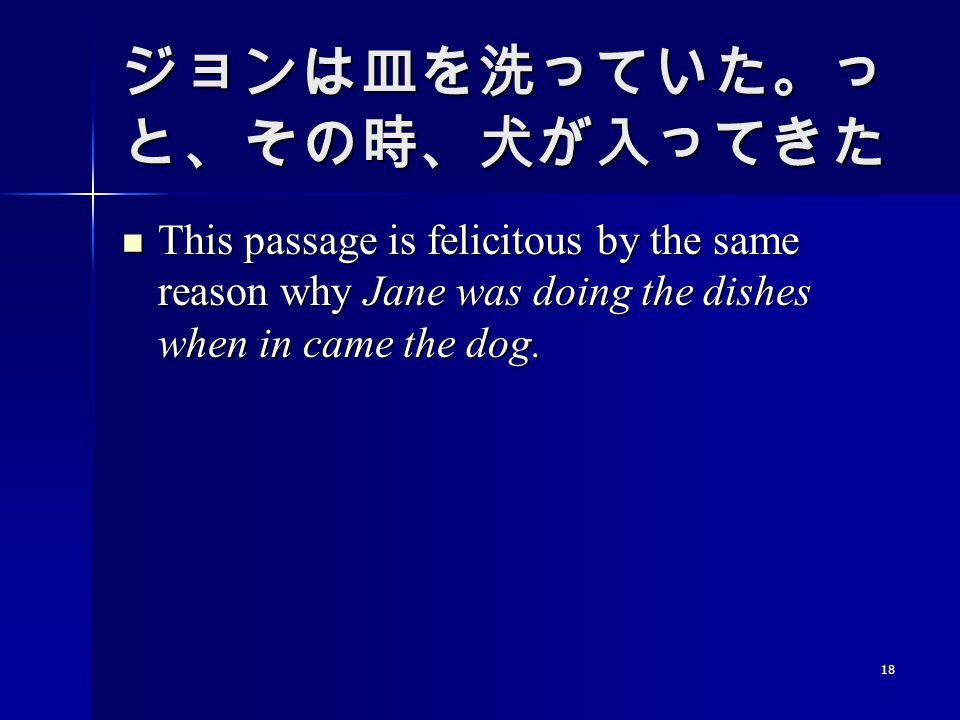 18 ジョンは皿を洗っていた。っ と、その時、犬が入ってきた This passage is felicitous by the same reason why Jane was doing the dishes when in came the dog. This passage is felic