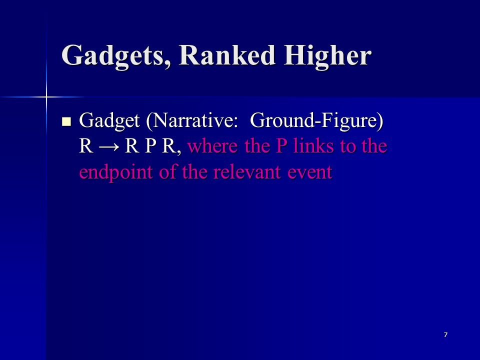 7 Gadgets, Ranked Higher Gadget (Narrative: Ground-Figure) R → R P R, where the P links to the endpoint of the relevant event Gadget (Narrative: Ground-Figure) R → R P R, where the P links to the endpoint of the relevant event