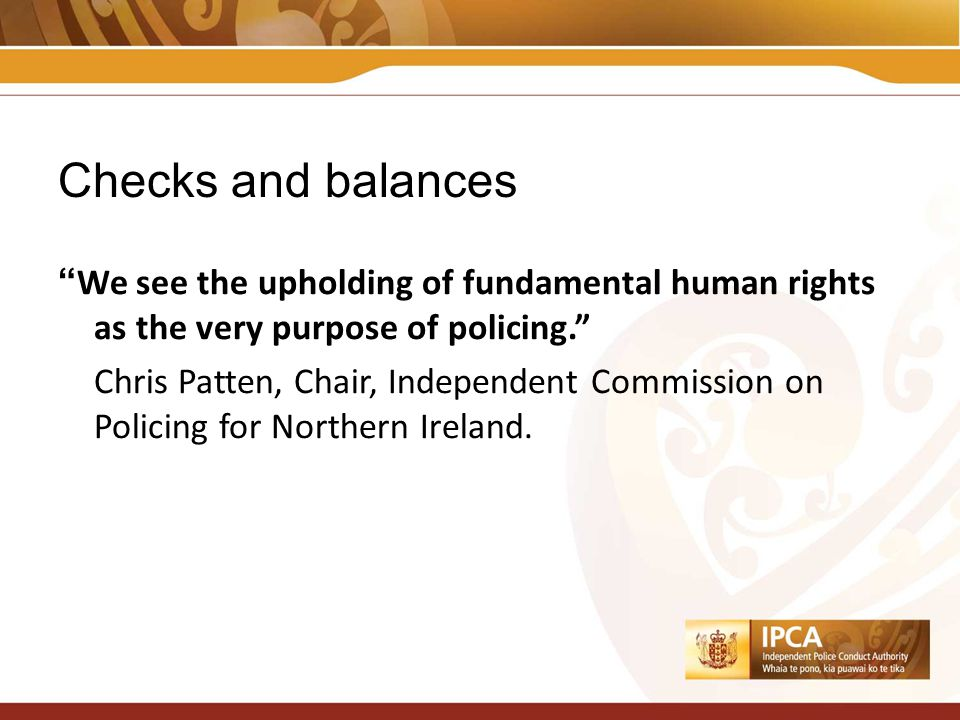 Checks and balances We see the upholding of fundamental human rights as the very purpose of policing. Chris Patten, Chair, Independent Commission on Policing for Northern Ireland.