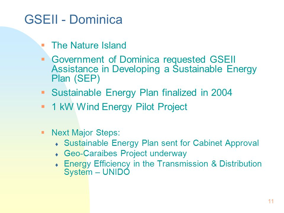 11 GSEII - Dominica  The Nature Island  Government of Dominica requested GSEII Assistance in Developing a Sustainable Energy Plan (SEP)  Sustainable Energy Plan finalized in 2004  1 kW Wind Energy Pilot Project  Next Major Steps:  Sustainable Energy Plan sent for Cabinet Approval  Geo-Caraibes Project underway  Energy Efficiency in the Transmission & Distribution System – UNIDO