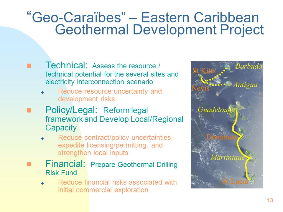 13 Geo-Caraïbes – Eastern Caribbean Geothermal Development Project n Technical: Assess the resource / technical potential for the several sites and electricity interconnection scenario u Reduce resource uncertainty and development risks n Policy/Legal: Reform legal framework and Develop Local/Regional Capacity u Reduce contract/policy uncertainties, expedite licensing/permitting, and strengthen local inputs n Financial: Prepare Geothermal Drilling Risk Fund u Reduce financial risks associated with initial commercial exploration