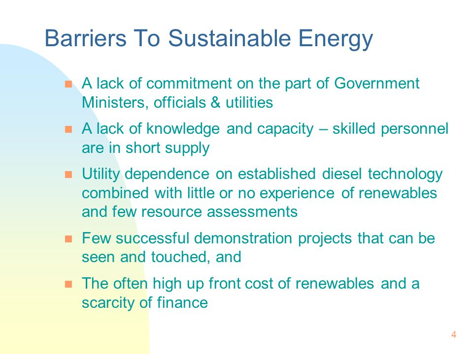 4 Barriers To Sustainable Energy n A lack of commitment on the part of Government Ministers, officials & utilities n A lack of knowledge and capacity – skilled personnel are in short supply n Utility dependence on established diesel technology combined with little or no experience of renewables and few resource assessments n Few successful demonstration projects that can be seen and touched, and n The often high up front cost of renewables and a scarcity of finance