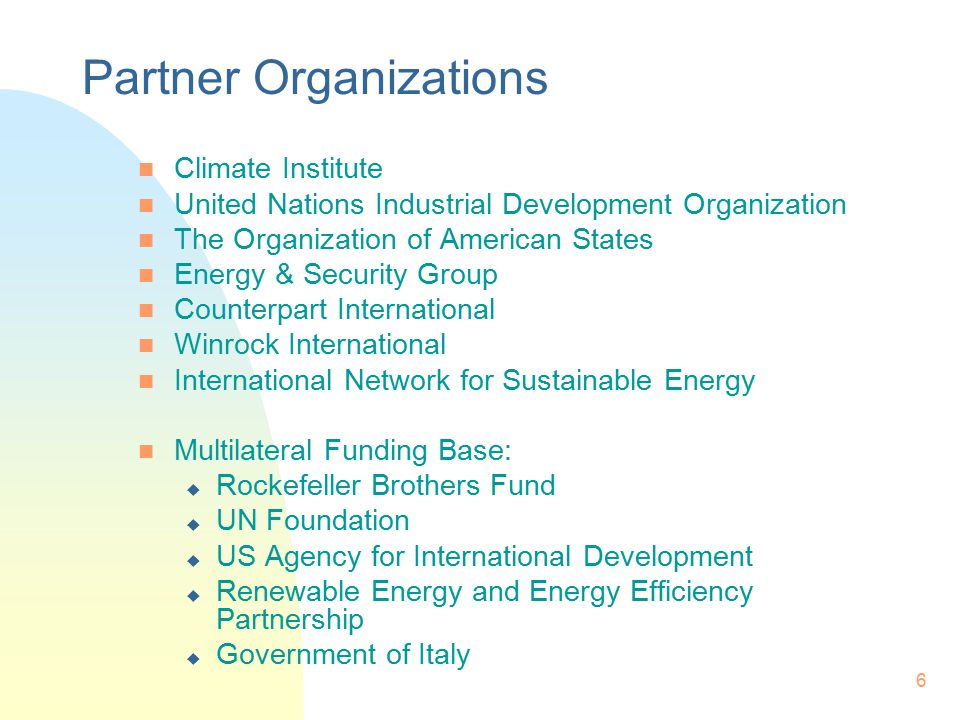 6 Partner Organizations n Climate Institute n United Nations Industrial Development Organization n The Organization of American States n Energy & Security Group n Counterpart International n Winrock International n International Network for Sustainable Energy n Multilateral Funding Base: u Rockefeller Brothers Fund u UN Foundation u US Agency for International Development u Renewable Energy and Energy Efficiency Partnership u Government of Italy