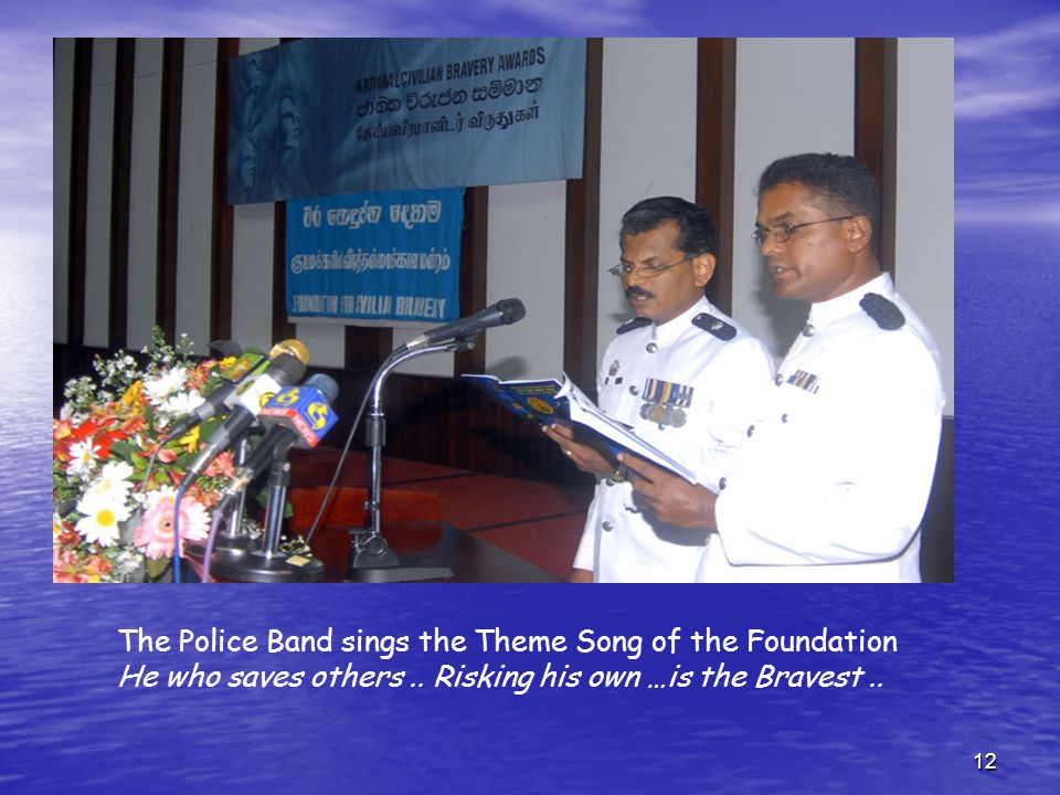 12 The Police Band sings the Theme Song of the Foundation He who saves others.. Risking his own …is the Bravest..