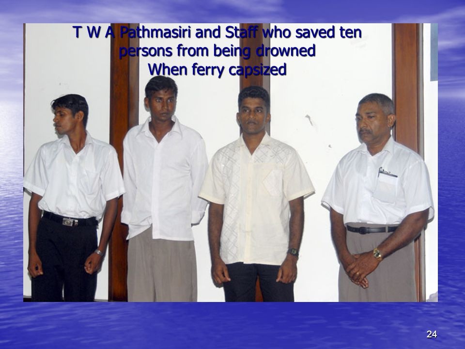 24 T W A Pathmasiri and Staff who saved ten persons from being drowned When ferry capsized