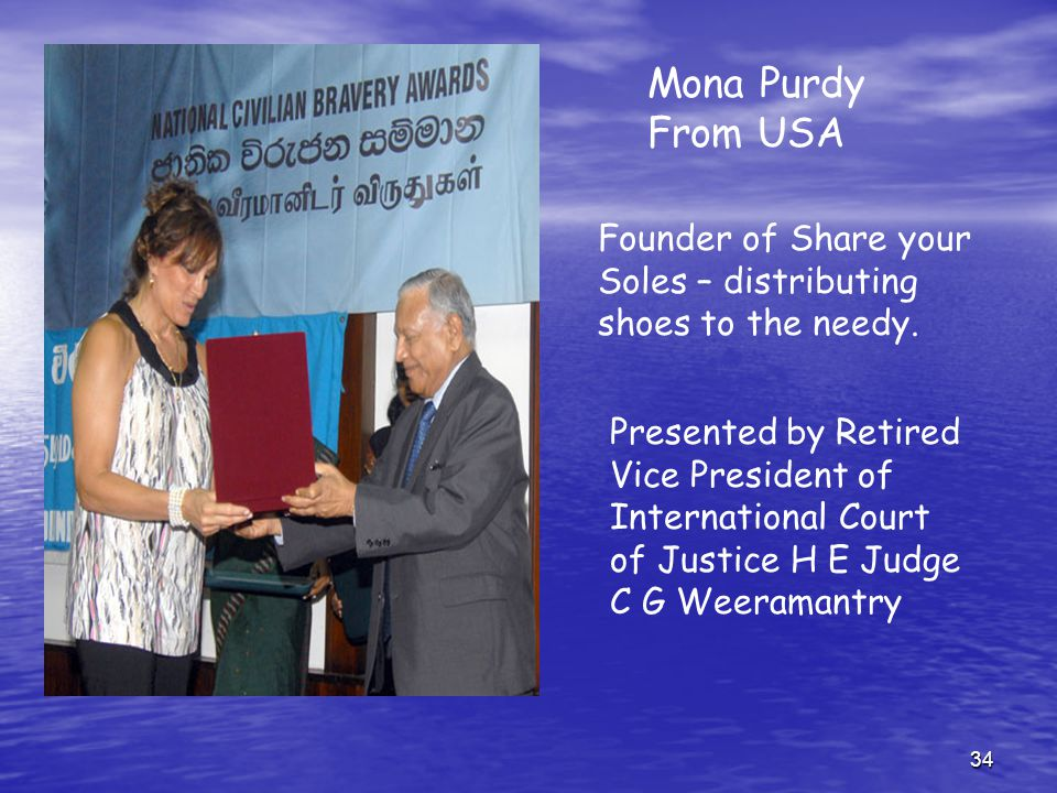 34 Presented by Retired Vice President of International Court of Justice H E Judge C G Weeramantry Mona Purdy From USA Founder of Share your Soles – d