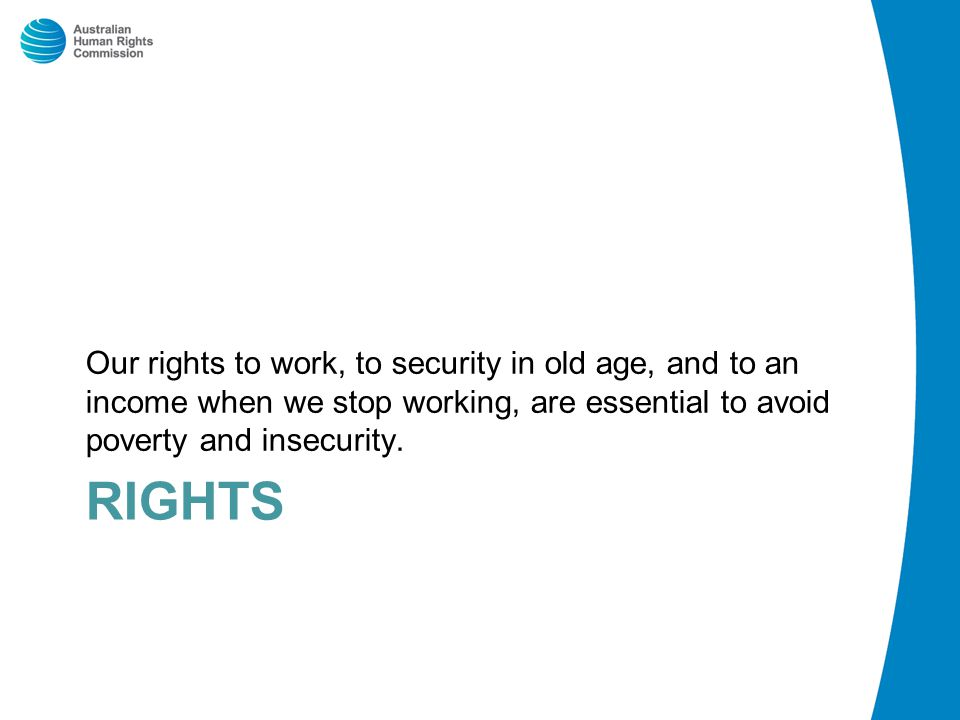 RIGHTS Our rights to work, to security in old age, and to an income when we stop working, are essential to avoid poverty and insecurity.