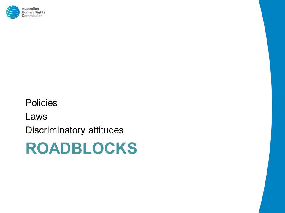 ROADBLOCKS Policies Laws Discriminatory attitudes