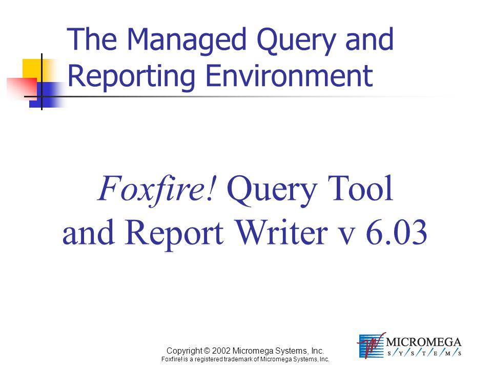 Copyright © 2002 Micromega Systems, Inc. Foxfire! is a registered trademark of Micromega Systems, Inc. Foxfire! Query Tool and Report Writer v 6.03 Th
