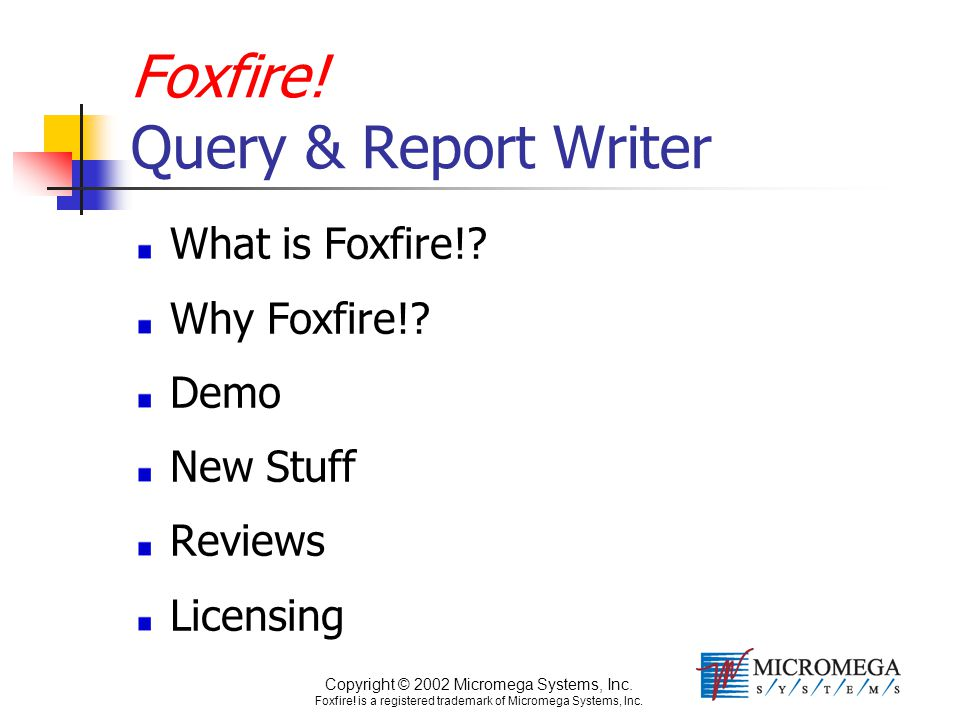 Copyright © 2002 Micromega Systems, Inc. Foxfire! is a registered trademark of Micromega Systems, Inc. Foxfire! Query & Report Writer What is Foxfire!